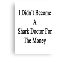 I Didn't Become A Shark Doctor For The Money  Canvas Print