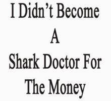 I Didn't Become A Shark Doctor For The Money  by supernova23