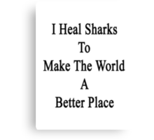 I Heal Sharks To Make The World A Better Place  Canvas Print