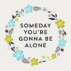 Someday You're Gonna Be Alone by laurenschroer
