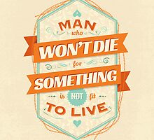 A MAN WHO WON'T DIE FOR SOMETHING IS NOT FIT TO LIVE by snevi