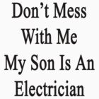 Don't Mess With Me My Son Is An Electrician  by supernova23