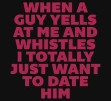 When a Guy Yells At Me I Want to Date Him by radquoteshirts