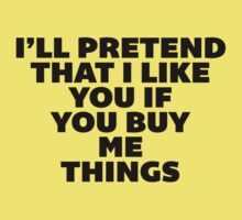 I'll Pretend that I Like You If You Buy Me Things. by radquoteshirts
