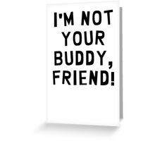 I'm Not Your Buddy, Friend! Greeting Card