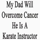 My Dad Will Overcome Cancer He Is A Karate Instructor  by supernova23