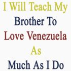 I Will Teach My Brother To Love Venezuela As Much As I Do  by supernova23