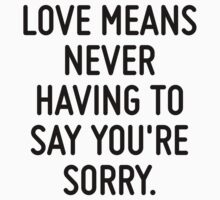 Love means never having to say you're sorry.  by ordinateur