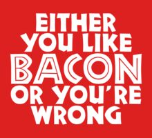 You either like bacon, or you are wrong by e2productions