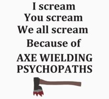 Because of Axe Wielding Psychopaths by jbrkl