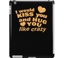 I would KISS you and HUG you like crazy! iPad Case/Skin