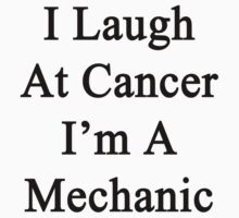 I Laugh At Cancer I'm A Mechanic  by supernova23