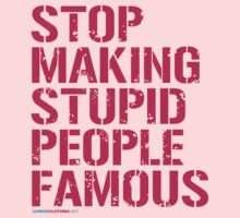 Stop Making Stupid People Famous by CarbonClothing