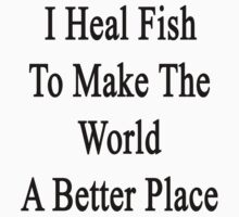 I Heal Fish To Make The World A Better Place  by supernova23