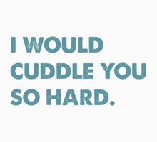 I would cuddle you so hard by SamanthaMirosch