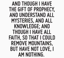 And though I have the gift of prophecy, and understand all mysteries, and all knowledge; and though I have all faith, so that I could remove mountains, but have not love, I am nothing.  by ordinateur