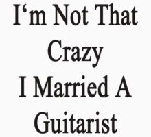 I'm Not That Crazy I Married A Guitarist  by supernova23