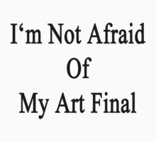 I'm Not Afraid Of My Art Final  by supernova23