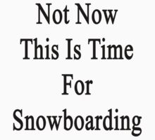Not Now This Is Time For Snowboarding  by supernova23