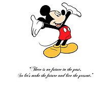 """Mickey Mouse """"There is no future in the past, So let's make the future and live the present."""" by Ooopscrash"""