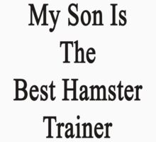 My Son Is The Best Hamster Trainer  by supernova23