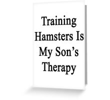 Training Hamsters Is My Son's Therapy  Greeting Card