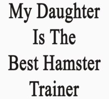 My Daughter Is The Best Hamster Trainer  by supernova23