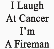 I Laugh At Cancer I'm A Fireman  by supernova23