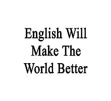 English Will Make The World Better  Photographic Print
