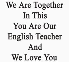 We Are Together In This You Are Our English Teacher And We Love You by supernova23