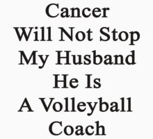 Cancer Will Not Stop My Husband He Is A Volleyball Coach  by supernova23