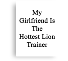 My Girlfriend Is The Hottest Lion Trainer  Canvas Print