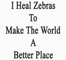I Heal Zebras To Make The World A Better Place by supernova23
