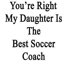You're Right My Daughter Is The Best Soccer Coach  by supernova23