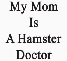 My Mom Is A Hamster Doctor  by supernova23