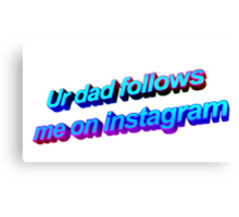 Ur Dad Follows Me On Instagram Canvas Print