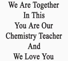 We Are Together In This You Are Our Chemistry Teacher And We Love You by supernova23