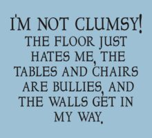 I'm not clumsy. The floor just hates me, the tables and chairs are bullies, and the walls get in my way. by SlubberBub