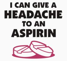I can give a Headache to an Aspirin by artpolitic