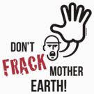 Don't Frack Mother Earth! (No Fracking) by MrFaulbaum