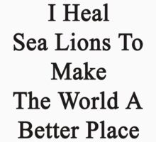 I Heal Sea Lions To Make The World A Better Place by supernova23