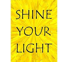 SHINE YOUR LIGHT - Inspirational Card, Pillow, etc. Photographic Print