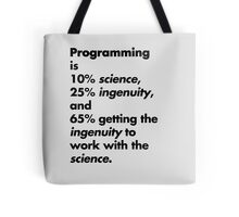 Programming is 10% science, 25% ingenuity and 65% getting the ingenuity to work with the science.  Tote Bag