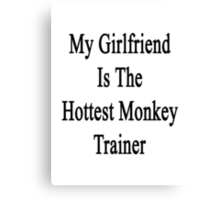 My Girlfriend Is The Hottest Monkey Trainer  Canvas Print