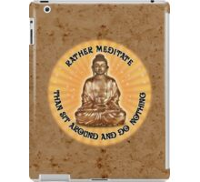 Rather meditate than sit around and do nothing iPad Case/Skin