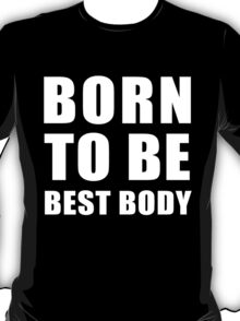 Born to be best body(white) T-Shirt