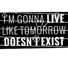 I'm gonna live like tomorrow doesn't exist I by ak4e
