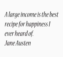 A large income is the best recipe for happiness I ever heard of. Jane Austen by Theindigowitch