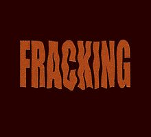 FRACKING isn't what it's cracked up to be! by TeaseTees