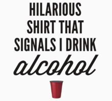 Hilarious Shirt that Signals I drink Alcohol by Greg B